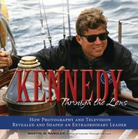 Kennedy Through the Lens: How Photography and Television Revealed and Shaped an Extraordinary Leader - Through the Lens (Hardback)