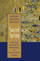 Sacred Spring: God and the Birth of Modernism in Fin De Siecle Vienna (Hardback)