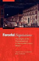 Forceful Negotiations: The Origins of the Pronunciamiento in Nineteenth-Century Mexico - The Mexican Experience (Paperback)