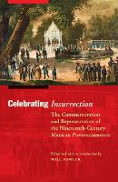 Celebrating Insurrection: The Commemoration and Representation of the Nineteenth-Century Mexican Pronunciamiento - The Mexican Experience (Paperback)
