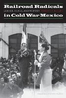 Railroad Radicals in Cold War Mexico: Gender, Class, and Memory - The Mexican Experience (Paperback)