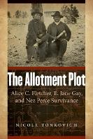 The Allotment Plot: Alice C. Fletcher, E. Jane Gay, and Nez Perce Survivance (Hardback)