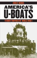 America's U-Boats: Terror Trophies of World War I - Studies in War, Society, and the Military (Hardback)