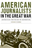 American Journalists in the Great War: Rewriting the Rules of Reporting - Studies in War, Society, and the Military (Hardback)