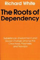 The Roots of Dependency: Subsistance, Environment, and Social Change among the Choctaws, Pawnees, and Navajos (Paperback)