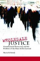 Wholesale Justice: Constitutional Democracy and the Problem of the Class Action Lawsuit (Hardback)