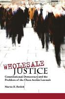 Wholesale Justice: Constitutional Democracy and the Problem of the Class Action Lawsuit (Paperback)