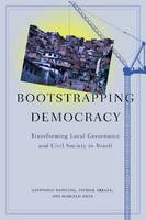 Bootstrapping Democracy: Transforming Local Governance and Civil Society in Brazil (Hardback)