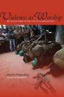 Violence as Worship: Religious Wars in the Age of Globalization (Hardback)