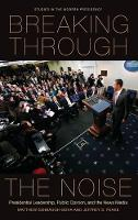 Breaking Through the Noise: Presidential Leadership, Public Opinion, and the News Media - Studies in the Modern Presidency (Hardback)