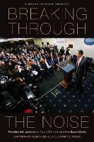 Breaking Through the Noise: Presidential Leadership, Public Opinion, and the News Media - Studies in the Modern Presidency (Paperback)