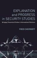 Explanation and Progress in Security Studies: Bridging Theoretical Divides in International Relations (Hardback)