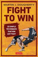 Fight to Win: 20 Simple Techniques That Win Any Fight (Paperback)