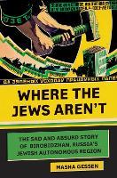 Where the Jews Aren't: The Sad and Absurd Story of Birobidzhan, Russia's Jewish Autonomous Region - Jewish Encounters Series (Hardback)