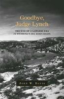 Goodbye, Judge Lynch: The End of the Lawless Era in Wyoming's Big Horn Basin (Hardback)