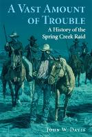 A Vast Amount of Trouble: A History of the Spring Creek Raid (Paperback)
