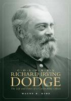 Colonel Richard Irving Dodge: The Life and Times of a Career Army Officer (Hardback)