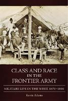 Class and Race in the Frontier Army: Military Life in the West, 1870-1890 (Hardback)