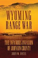Wyoming Range War: The Infamous Invasion of Johnson County (Hardback)