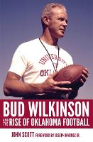 Bud Wilkinson and the Rise of Oklahoma Football (Hardback)