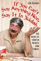 If You Can't Say Anything Nice, Say It in Yiddish: The Book of Yiddish Insults and Curses (Paperback)