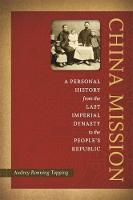 China Mission: A Personal History from the Last Imperial Dynasty to the People's Republic (Hardback)