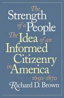 The Strength of a People: The Idea of an Informed Citizenry in America, 1650-1870 (Hardback)