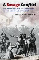 A Savage Conflict: The Decisive Role of Guerrillas in the American Civil War - Civil War America (Hardback)