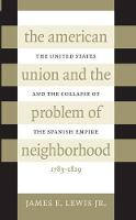 The American Union and the Problem of Neighborhood: The United States and the Collapse of the Spanish Empire, 1783-1829 (Paperback)