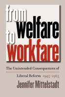 From Welfare to Workfare: The Unintended Consequences of Liberal Reform, 1945-1965 - Gender and American Culture (Paperback)