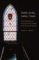 Gothic Arches, Latin Crosses: Anti-Catholicism and American Church Designs in the Nineteenth Century (Paperback)