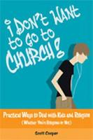 I Don't Want to Go to Church!: Practical Ways to Deal with Kids and Religion (Whether You're Religious or Not) (Paperback)