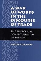 A War of Words in the Discourse of Trade: The Rhetorical Constitution of Metaphor (Hardback)