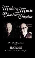 Making Music with Charlie Chaplin: An Autobiography - The Scarecrow Filmmakers Series (Hardback)