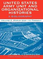 United States Army Unit and Organizational Histories: A Bibliography, World War I to the Present - United States Army Unit and Organizational Histories (Hardback)