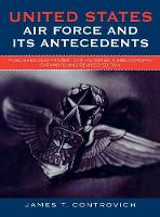 United States Air Force and Its Antecedents: Published and Printed Unit Histories, A Bibliography (Hardback)