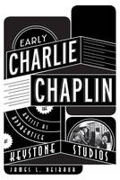 Early Charlie Chaplin: The Artist as Apprentice at Keystone Studios (Hardback)