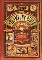 Steampunk Bible: An Illustrated Guide to the World of Imaginary Airships, Corsets and Goggles, Mad Scientists, and Strange Literature (Hardback)