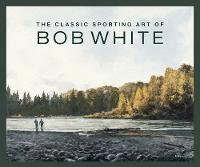 The Classic Sporting Art of Bob White (Hardback)