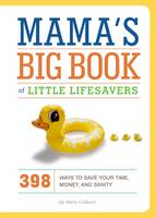 Mama's Big Book of Little Lifesavers: 394 Ways to Save Your Time, Money, and Sanity (Hardback)