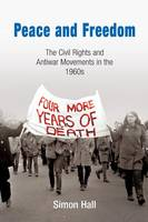 Peace and Freedom: The Civil Rights and Antiwar Movements in the 1960s - Politics and Culture in Modern America (Paperback)