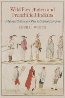 Wild Frenchmen and Frenchified Indians: Material Culture and Race in Colonial Louisiana - Early American Studies (Paperback)