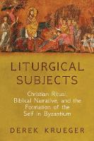 Liturgical Subjects: Christian Ritual, Biblical Narrative, and the Formation of the Self in Byzantium - Divinations: Rereading Late Ancient Religion (Paperback)