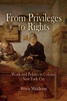 From Privileges to Rights: Work and Politics in Colonial New York City - Early American Studies (Hardback)