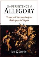 The Persistence of Allegory: Drama and Neoclassicism from Shakespeare to Wagner (Hardback)