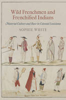 Wild Frenchmen and Frenchified Indians: Material Culture and Race in Colonial Louisiana - Early American Studies (Hardback)