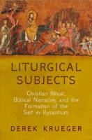 Liturgical Subjects: Christian Ritual, Biblical Narrative, and the Formation of the Self in Byzantium - Divinations: Rereading Late Ancient Religion (Hardback)
