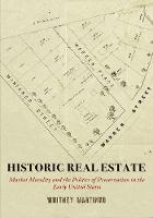 Historic Real Estate: Market Morality and the Politics of Preservation in the Early United States - Early American Studies (Hardback)