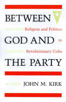 Between God and the Party: Religion and Politics in Revolutionary Cuba (Paperback)