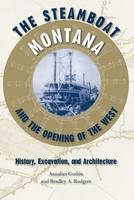 "The Steamboat """"Montana"""" and the Opening of the West: History, Excavation, and Architecture - New Perspectives on Maritime History & Nautical Archaeology (Hardback)"